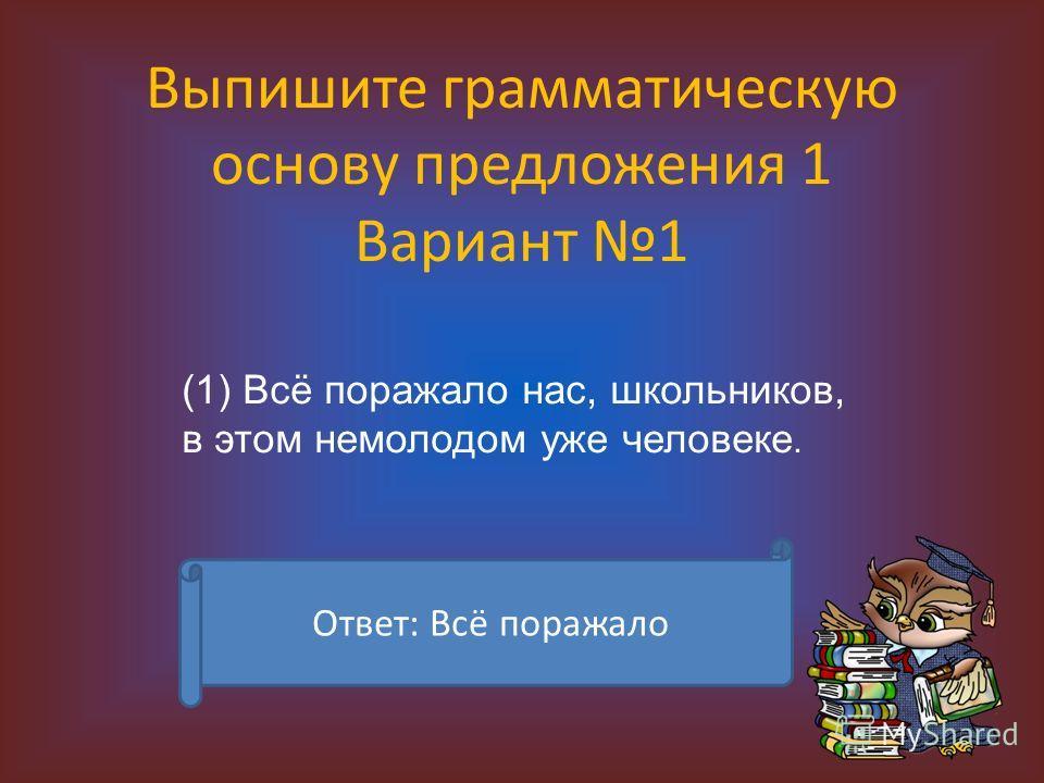 Выпишите грамматическую основу предложения 1 Вариант 1 (1) Всё поражало нас, школьников, в этом немолодом уже человеке. Ответ: Всё поражало