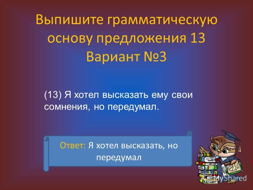 Выпишите грамматическую основу предложения 13 Вариант 3 (13) Я хотел высказать ему свои сомнения, но передумал. Ответ: Я хотел высказать, но передумал