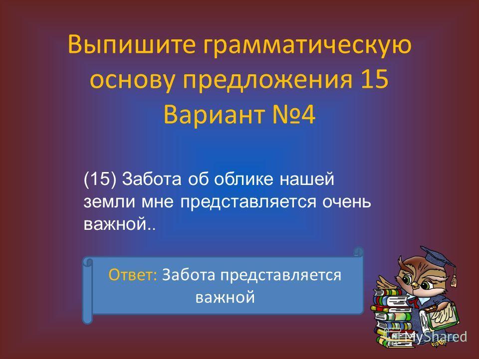 Выпишите грамматическую основу предложения 15 Вариант 4 (15) Забота об облике нашей земли мне представляется очень важной.. Ответ: Забота представляется важной