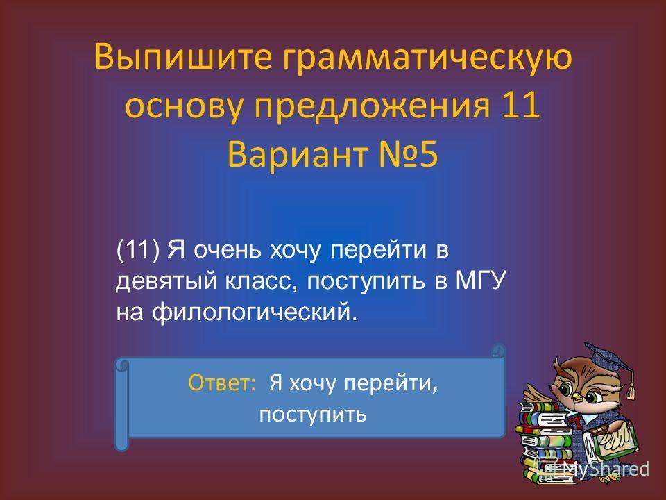Выпишите грамматическую основу предложения 11 Вариант 5 (11) Я очень хочу перейти в девятый класс, поступить в МГУ на филологический. Ответ: Я хочу перейти, поступить