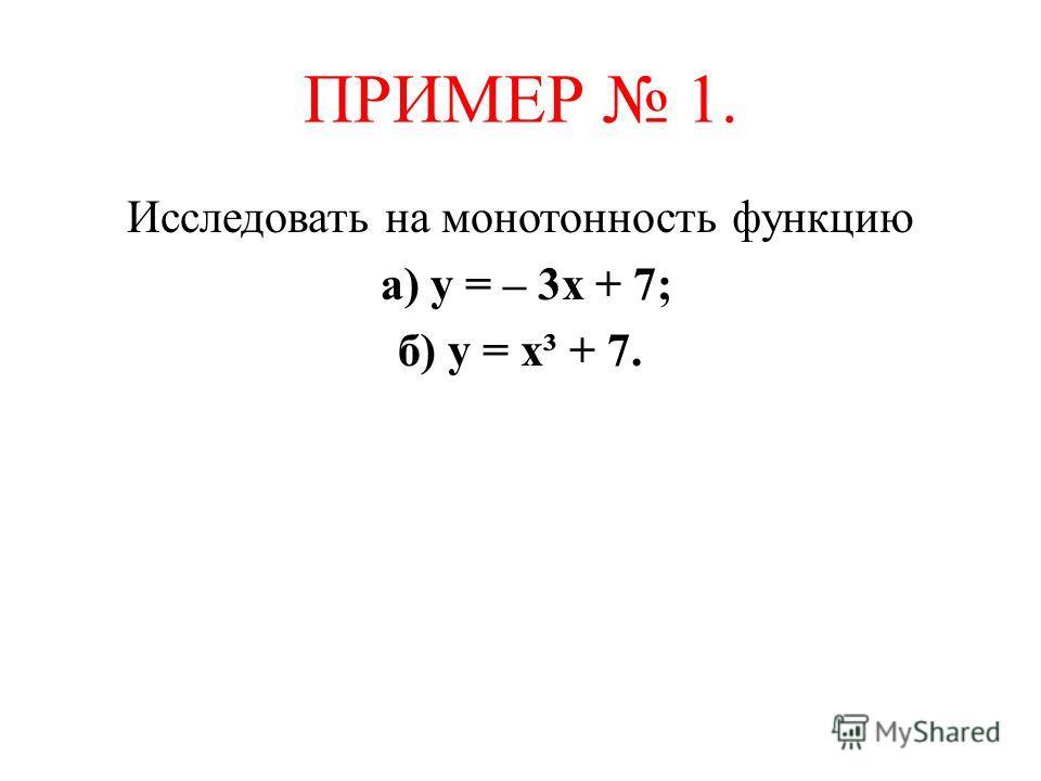 ПРИМЕР 1. Исследовать на монотонность функцию а) у = – 3х + 7; б) у = х³ + 7.