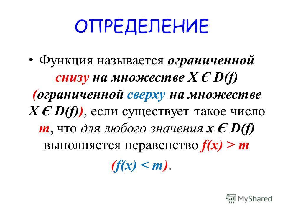 ОПРЕДЕЛЕНИЕ Функция называется ограниченной снизу на множестве X Є D(f) (ограниченной сверху на множестве X Є D(f)), если существует такое число m, что для любого значения х Є D(f) выполняется неравенство f(x) > m (f(x) < m).