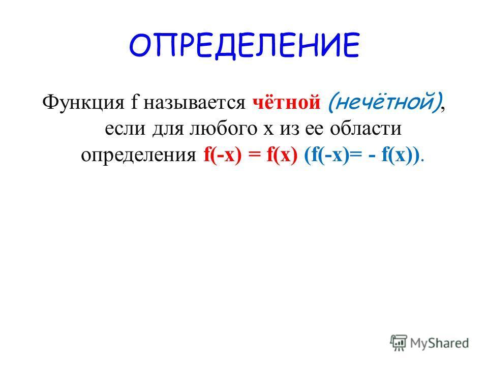 ОПРЕДЕЛЕНИЕ Функция f называется чётной (нечётной), если для любого х из ее области определения f(-x) = f(x) (f(-x)= - f(x)).