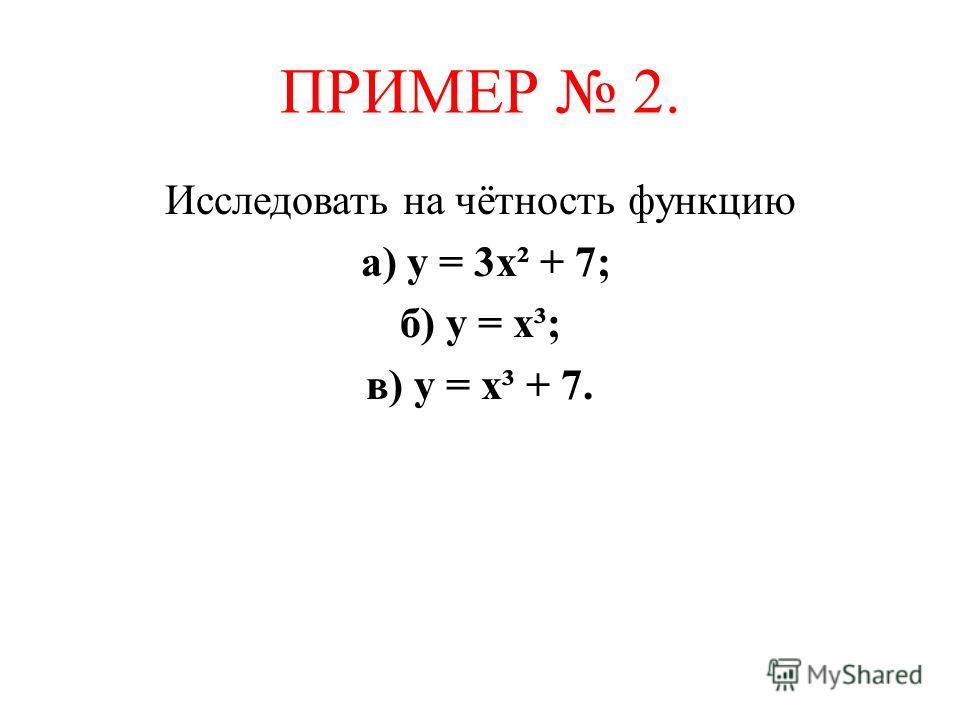 ПРИМЕР 2. Исследовать на чётность функцию а) у = 3х² + 7; б) у = х³; в) у = х³ + 7.