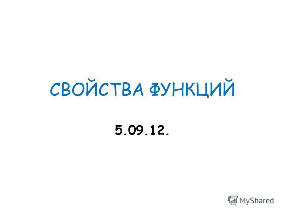 СВОЙСТВА ФУНКЦИЙ 5.09.12.