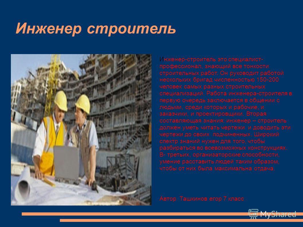 Инженер строитель Инженер-строитель это специалист- профессионал, знающий все тонкости строительных работ. Он руководит работой нескольких бригад численностью 150-200 человек самых разных строительных специализаций. Работа инженера-строителя в первую