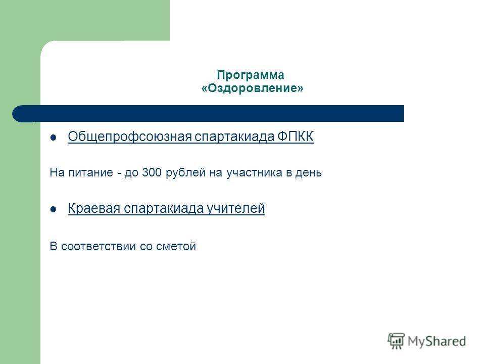 Программа «Оздоровление» Общепрофсоюзная спартакиада ФПКК На питание - до 300 рублей на участника в день Краевая спартакиада учителей В соответствии со сметой