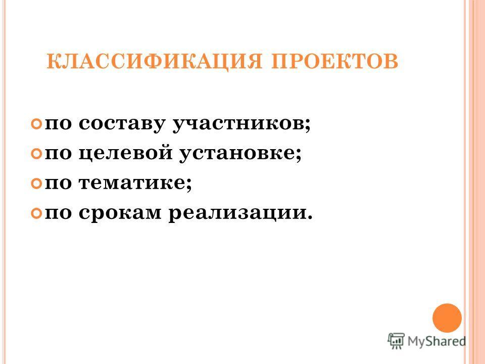 КЛАССИФИКАЦИЯ ПРОЕКТОВ по составу участников; по целевой установке; по тематике; по срокам реализации.