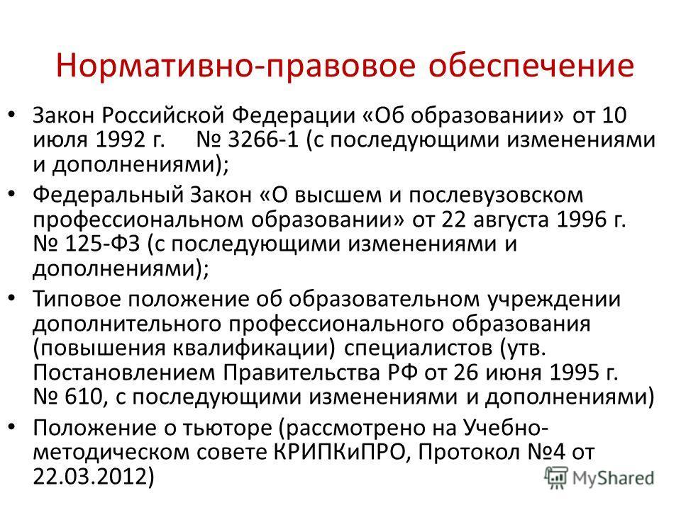 Нормативно-правовое обеспечение Закон Российской Федерации «Об образовании» от 10 июля 1992 г. 3266-1 (с последующими изменениями и дополнениями); Федеральный Закон «О высшем и послевузовском профессиональном образовании» от 22 августа 1996 г. 125-ФЗ