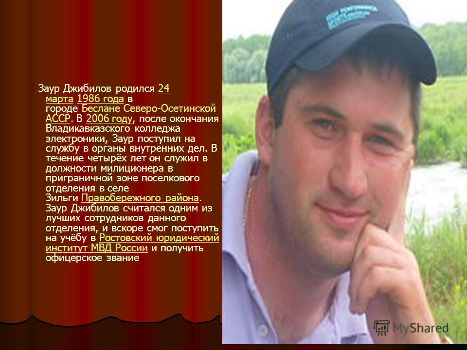 Заур Джибилов родился 24 марта 1986 года в городе Беслане Северо-Осетинской АССР. В 2006 году, после окончания Владикавказского колледжа электроники, Заур поступил на службу в органы внутренних дел. В течение четырёх лет он служил в должности милицио