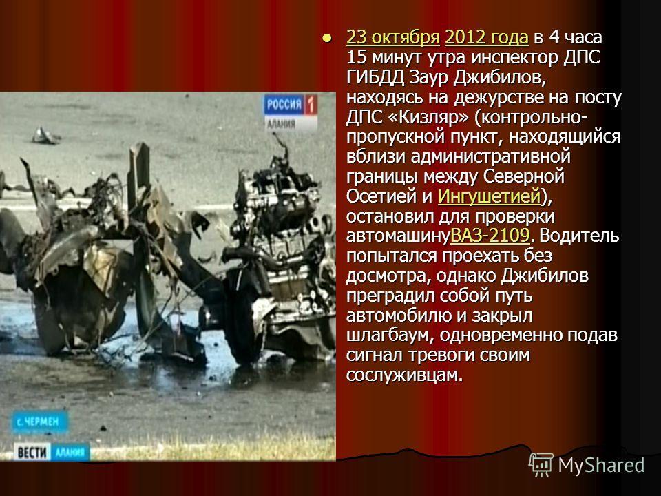 23 октября 2012 года в 4 часа 15 минут утра инспектор ДПС ГИБДД Заур Джибилов, находясь на дежурстве на посту ДПС «Кизляр» (контрольно- пропускной пункт, находящийся вблизи административной границы между Северной Осетией и Ингушетией), остановил для