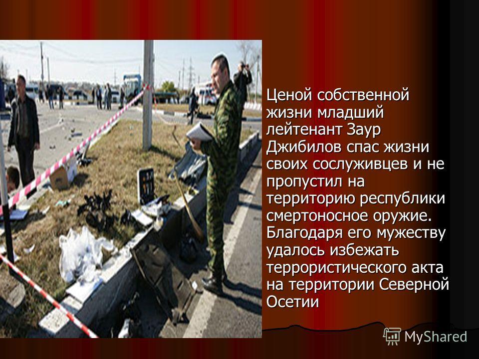 Ценой собственной жизни младший лейтенант Заур Джибилов спас жизни своих сослуживцев и не пропустил на территорию республики смертоносное оружие. Благодаря его мужеству удалось избежать террористического акта на территории Северной Осетии Ценой собст