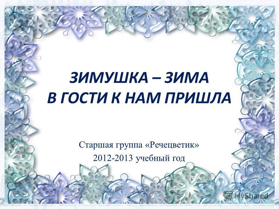 ЗИМУШКА – ЗИМА В ГОСТИ К НАМ ПРИШЛА Старшая группа «Речецветик» 2012-2013 учебный год