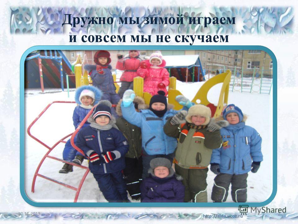 Дружно мы зимой играем и совсем мы не скучаем 30.11.20132