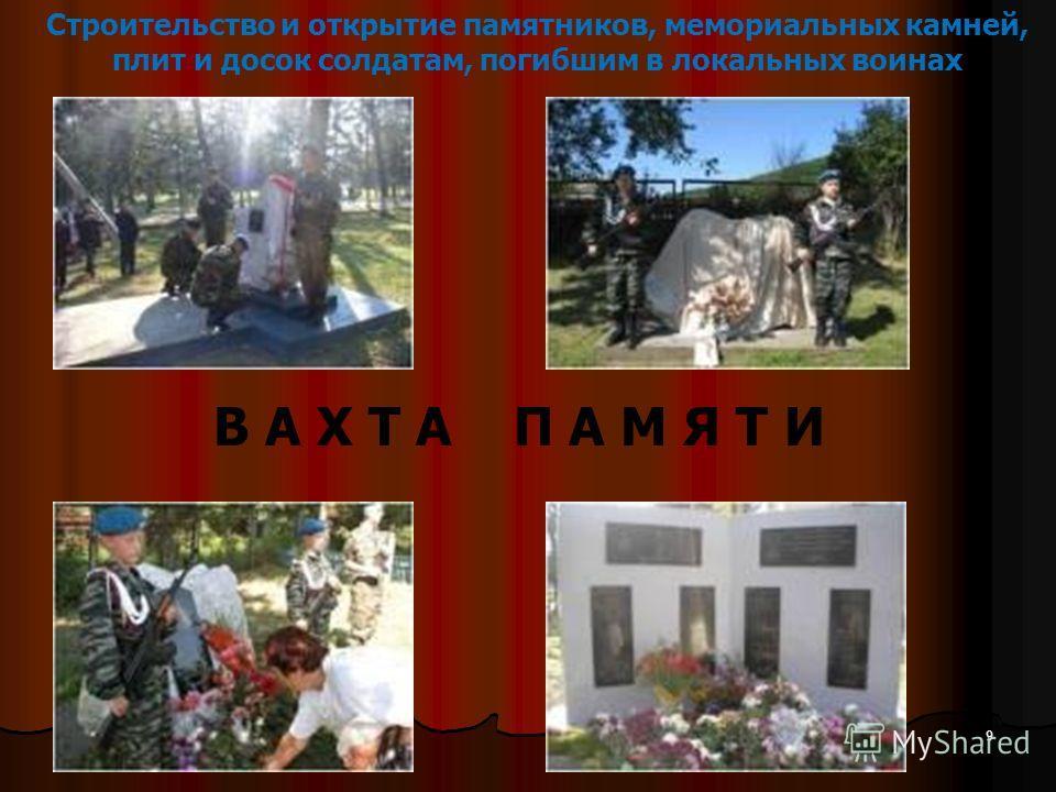 Строительство и открытие памятников, мемориальных камней, плит и досок солдатам, погибшим в локальных воинах В А Х Т А П А М Я Т И 9
