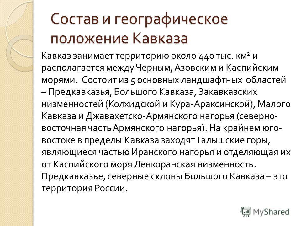 Состав и географическое положение Кавказа Кавказ занимает территорию около 440 тыс. км 2 и располагается между Черным, Азовским и Каспийским морями. Состоит из 5 основных ландшафтных областей – Предкавказья, Большого Кавказа, Закавказских низменносте