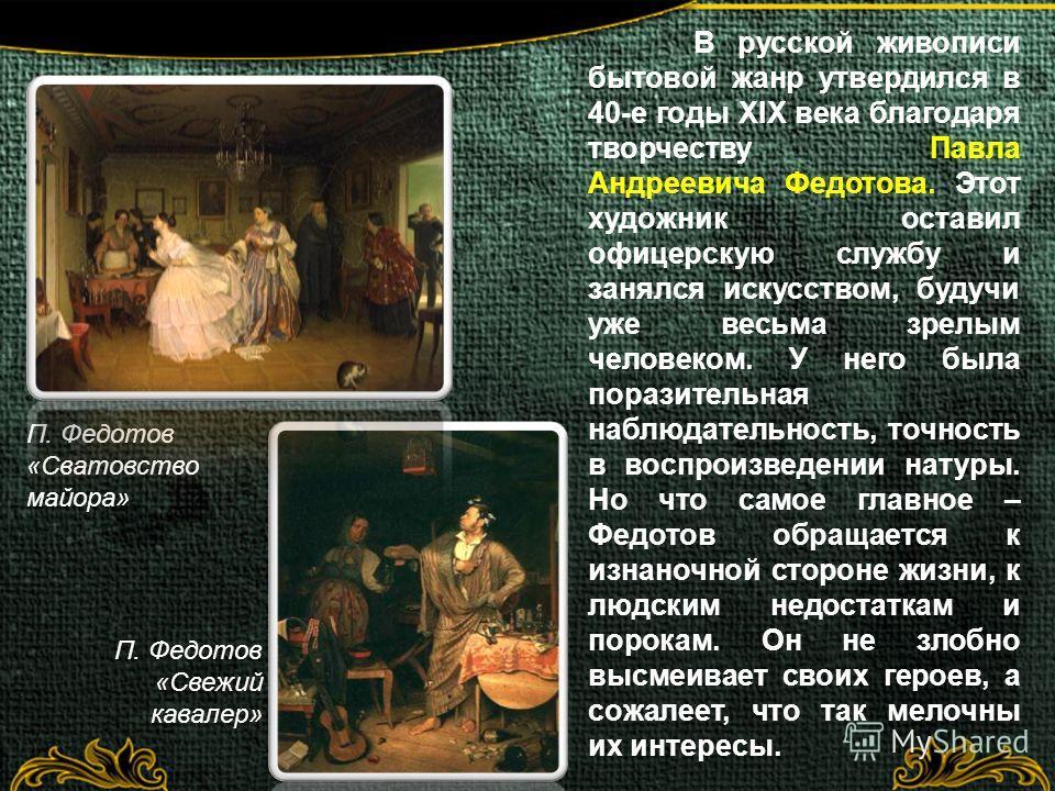 В русской живописи бытовой жанр утвердился в 40-е годы XIX века благодаря творчеству Павла Андреевича Федотова. Этот художник оставил офицерскую службу и занялся искусством, будучи уже весьма зрелым человеком. У него была поразительная наблюдательнос