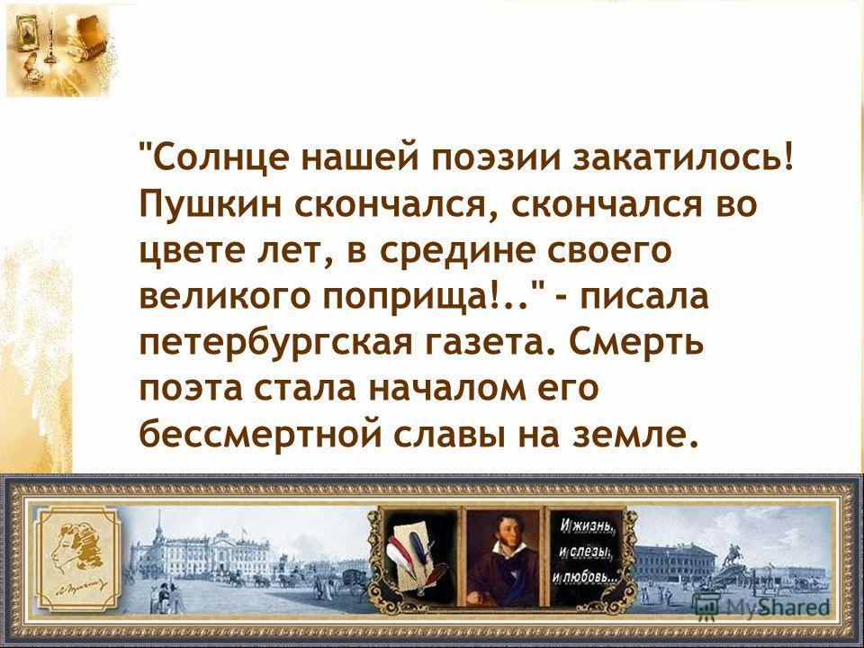 Солнце нашей поэзии закатилось! Пушкин скончался, скончался во цвете лет, в средине своего великого поприща!.. - писала петербургская газета. Смерть поэта стала началом его бессмертной славы на земле.
