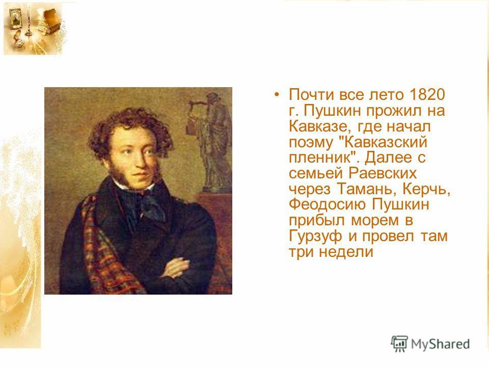 Почти все лето 1820 г. Пушкин прожил на Кавказе, где начал поэму Кавказский пленник. Далее с семьей Раевских через Тамань, Керчь, Феодосию Пушкин прибыл морем в Гурзуф и провел там три недели