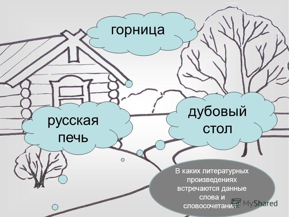 горница русская печь дубовый стол В каких литературных произведениях встречаются данные слова и словосочетания?