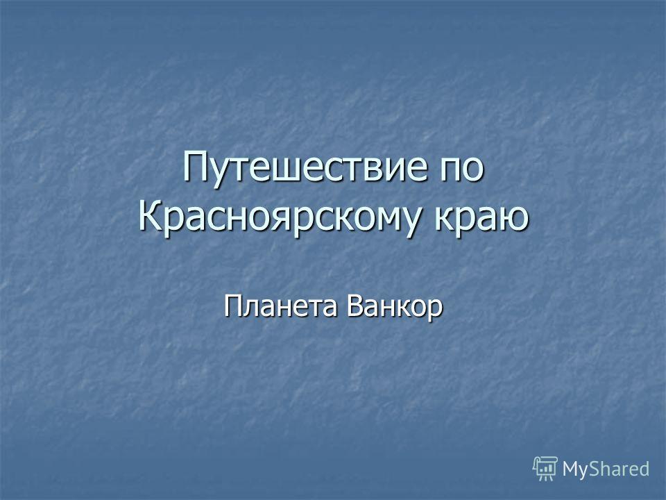 Путешествие по Красноярскому краю Планета Ванкор