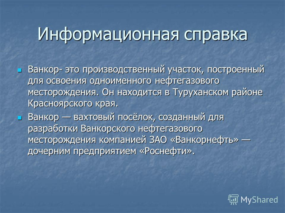 Информационная справка Ванкор- это производственный участок, построенный для освоения одноименного нефтегазового месторождения. Он находится в Туруханском районе Красноярского края. Ванкор- это производственный участок, построенный для освоения однои