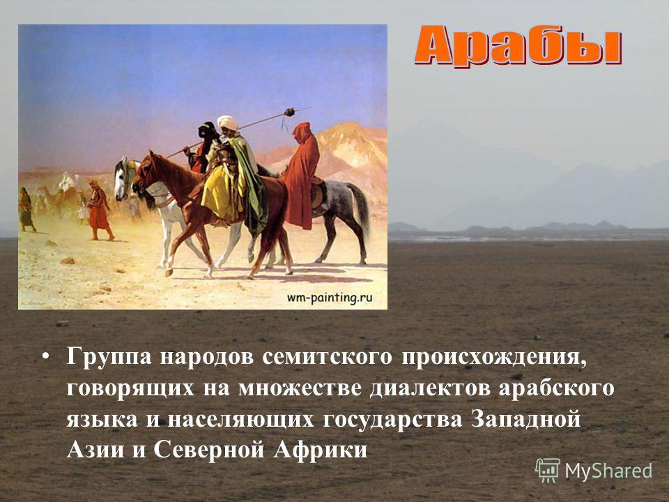 Группа народов семитского происхождения, говорящих на множестве диалектов арабского языка и населяющих государства Западной Азии и Северной Африки