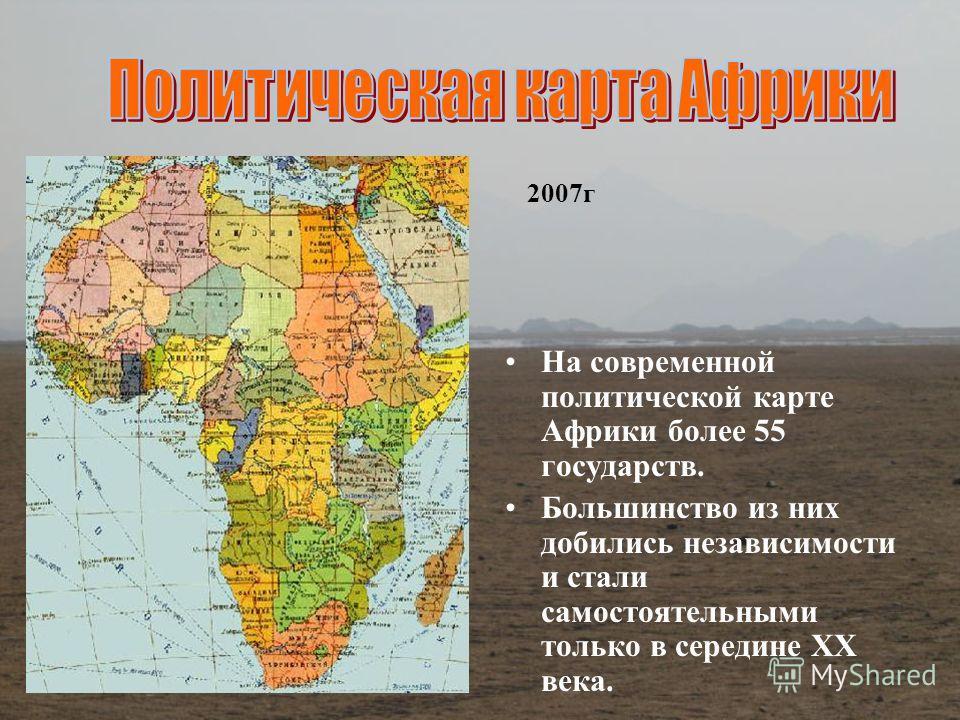 На современной политической карте Африки более 55 государств. Большинство из них добились независимости и стали самостоятельными только в середине ХХ века. 2007г