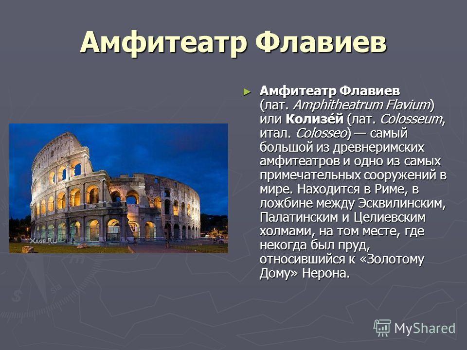 Амфитеатр Флавиев Амфитеатр Флавиев (лат. Amphitheatrum Flavium) или Колизе́й (лат. Colosseum, итал. Colosseo) самый большой из древнеримских амфитеатров и одно из самых примечательных сооружений в мире. Находится в Риме, в ложбине между Эсквилинским