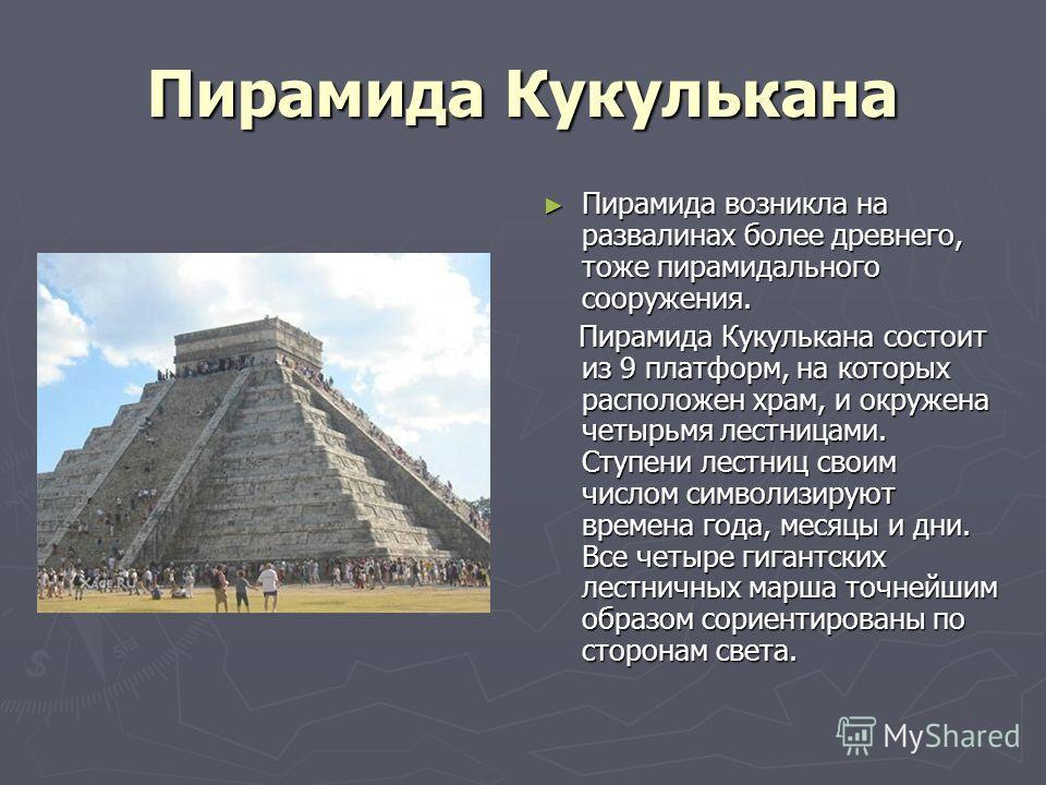 Пирамида Кукулькана Пирамида возникла на развалинах более древнего, тоже пирамидального сооружения. Пирамида Кукулькана состоит из 9 платформ, на которых расположен храм, и окружена четырьмя лестницами. Ступени лестниц своим числом символизируют врем