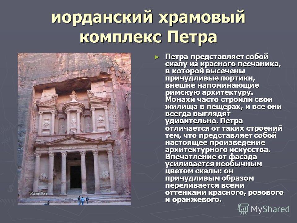 иорданский храмовый комплекс Петра Петра представляет собой скалу из красного песчаника, в которой высечены причудливые портики, внешне напоминающие римскую архитектуру. Монахи часто строили свои жилища в пещерах, и все они всегда выглядят удивительн
