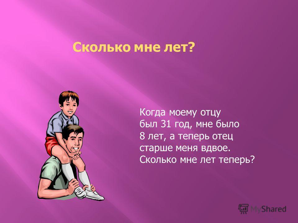 Сколько мне лет? Когда моему отцу был 31 год, мне было 8 лет, а теперь отец старше меня вдвое. Сколько мне лет теперь?