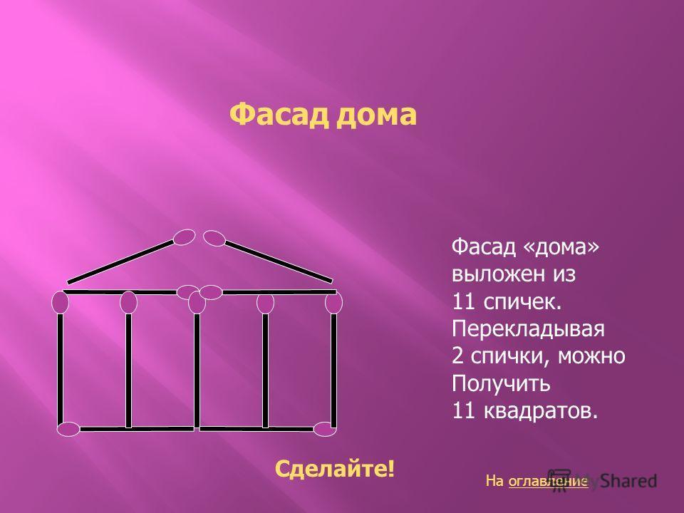Фасад дома Фасад «дома» выложен из 11 спичек. Перекладывая 2 спички, можно Получить 11 квадратов. Сделайте! На оглавлениеоглавление