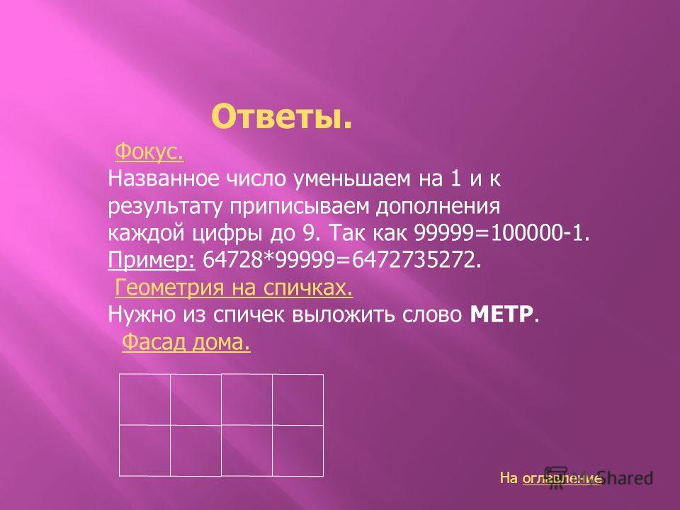 Ответы. Фокус. Названное число уменьшаем на 1 и к результату приписываем дополнения каждой цифры до 9. Так как 99999=100000-1. Пример: 64728*99999=6472735272. Геометрия на спичках. Нужно из спичек выложить слово МЕТР. Фасад дома. На оглавлениеоглавле