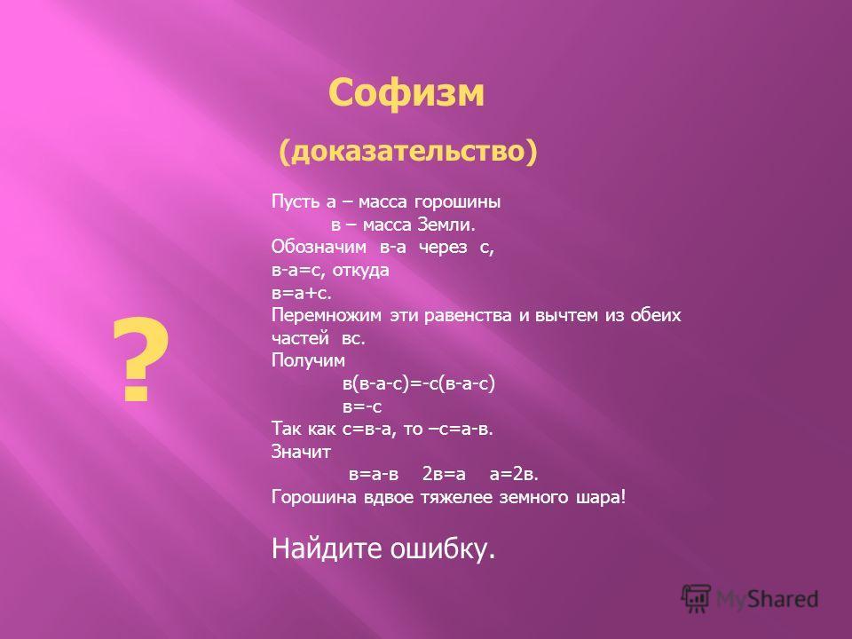 Пусть а – масса горошины в – масса Земли. Обозначим в-а через с, в-а=с, откуда в=а+с. Перемножим эти равенства и вычтем из обеих частей вс. Получим в(в-а-с)=-с(в-а-с) в=-с Так как с=в-а, то –с=а-в. Значит в=а-в 2в=а а=2в. Горошина вдвое тяжелее земно