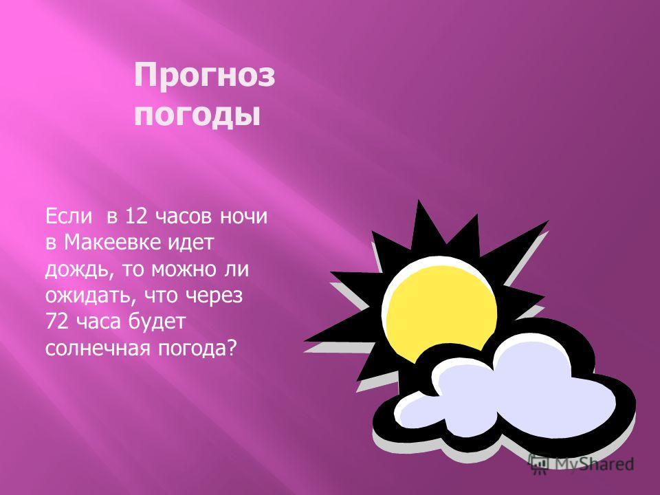 Прогноз погоды Если в 12 часов ночи в Макеевке идет дождь, то можно ли ожидать, что через 72 часа будет солнечная погода?
