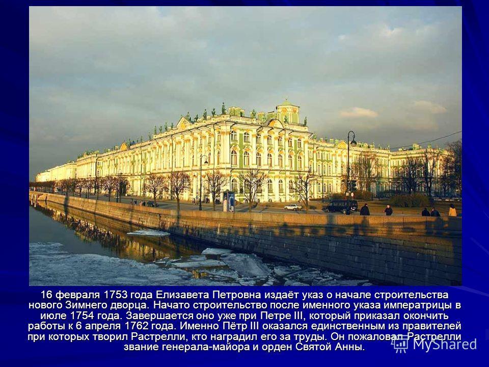 16 февраля 1753 года Елизавета Петровна издаёт указ о начале строительства нового Зимнего дворца. Начато строительство после именного указа императрицы в июле 1754 года. Завершается оно уже при Петре III, который приказал окончить работы к 6 апреля 1