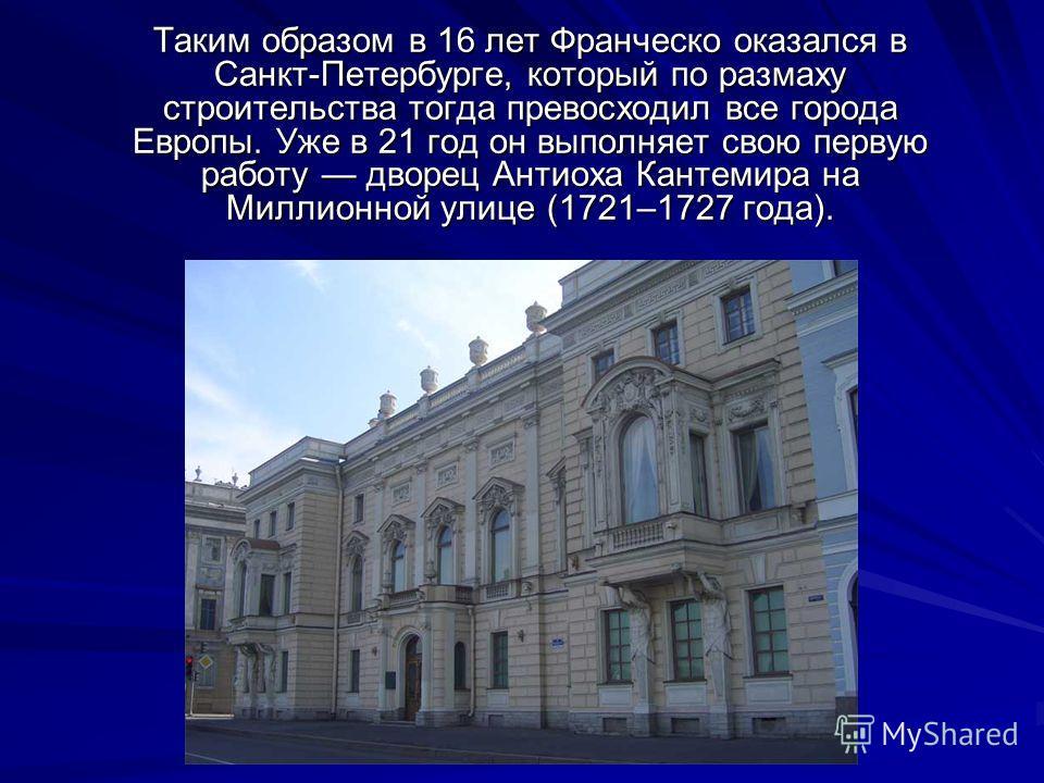 Таким образом в 16 лет Франческо оказался в Санкт-Петербурге, который по размаху строительства тогда превосходил все города Европы. Уже в 21 год он выполняет свою первую работу дворец Антиоха Кантемира на Миллионной улице (1721–1727 года).