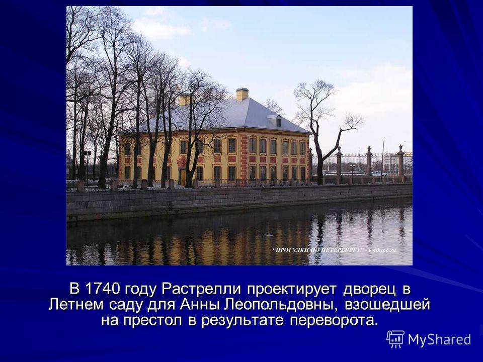 В 1740 году Растрелли проектирует дворец в Летнем саду для Анны Леопольдовны, взошедшей на престол в результате переворота.