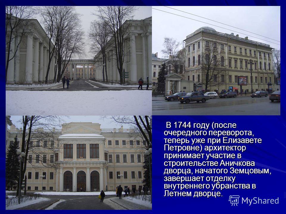 В 1744 году (после очередного переворота, теперь уже при Елизавете Петровне) архитектор принимает участие в строительстве Аничкова дворца, начатого Земцовым, завершает отделку внутреннего убранства в Летнем дворце. В 1744 году (после очередного перев