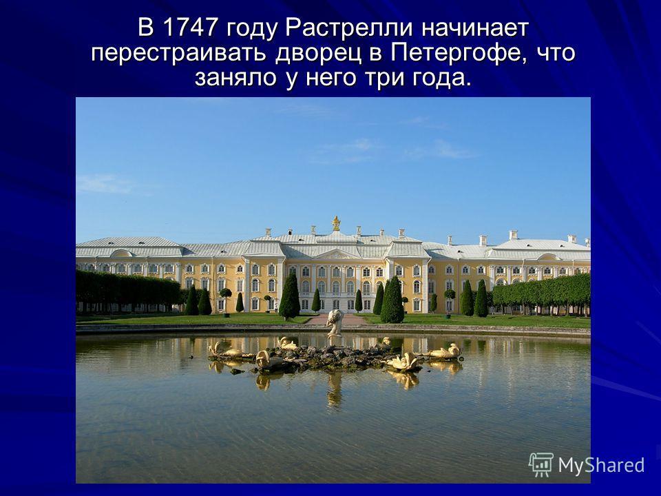 В 1747 году Растрелли начинает перестраивать дворец в Петергофе, что заняло у него три года.