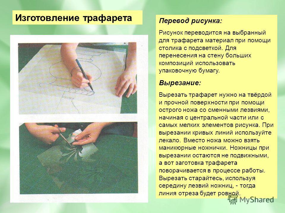 Изготовление трафарета Перевод рисунка: Рисунок переводится на выбранный для трафарета материал при помощи столика с подсветкой. Для перенесения на стену больших композиций использовать упаковочную бумагу. Вырезание: Вырезать трафарет нужно на твёрдо