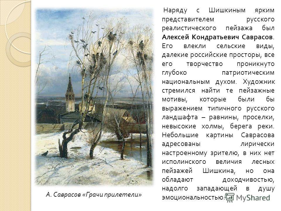 Наряду с Шишкиным ярким представителем русского реалистического пейзажа был Алексей Кондратьевич Саврасов. Его влекли сельские виды, далекие российские просторы, все его творчество проникнуто глубоко патриотическим национальным духом. Художник стреми