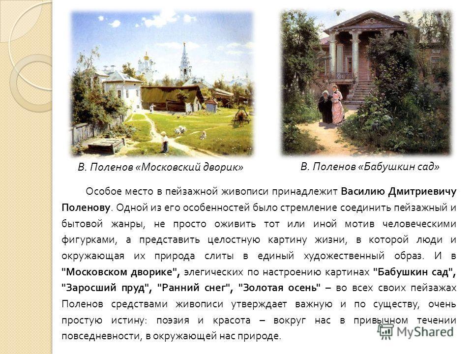 Особое место в пейзажной живописи принадлежит Василию Дмитриевичу Поленову. Одной из его особенностей было стремление соединить пейзажный и бытовой жанры, не просто оживить тот или иной мотив человеческими фигурками, а представить целостную картину ж
