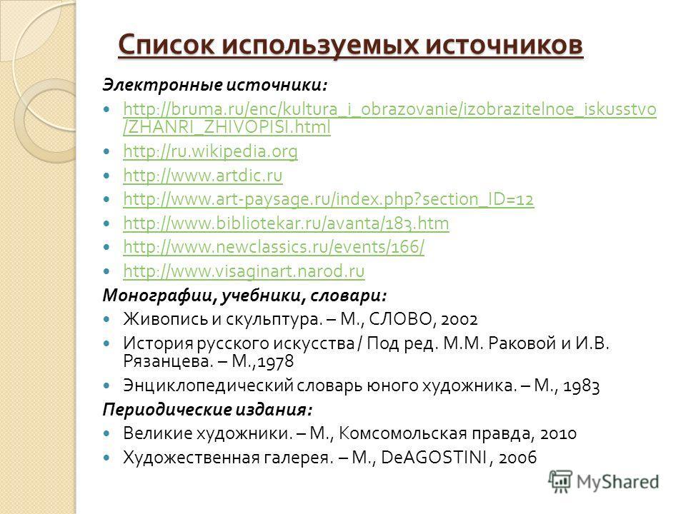 Список используемых источников Электронные источники : http://bruma.ru/enc/kultura_i_obrazovanie/izobrazitelnoe_iskusstvo /ZHANRI_ZHIVOPISI.html http://bruma.ru/enc/kultura_i_obrazovanie/izobrazitelnoe_iskusstvo /ZHANRI_ZHIVOPISI.html http://ru.wikip