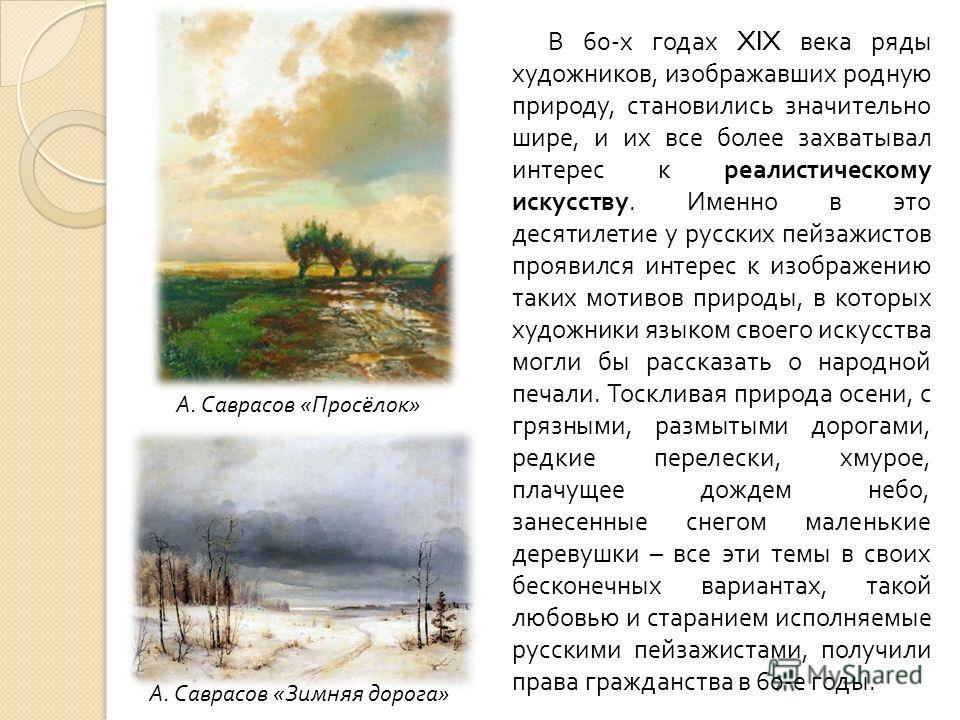 В 60- х годах XIX века ряды художников, изображавших родную природу, становились значительно шире, и их все более захватывал интерес к реалистическому искусству. Именно в это десятилетие у русских пейзажистов проявился интерес к изображению таких мот