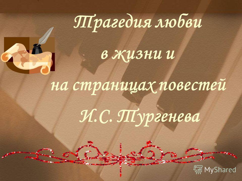 Трагедия любви в жизни и на страницах повестей И.С. Тургенева