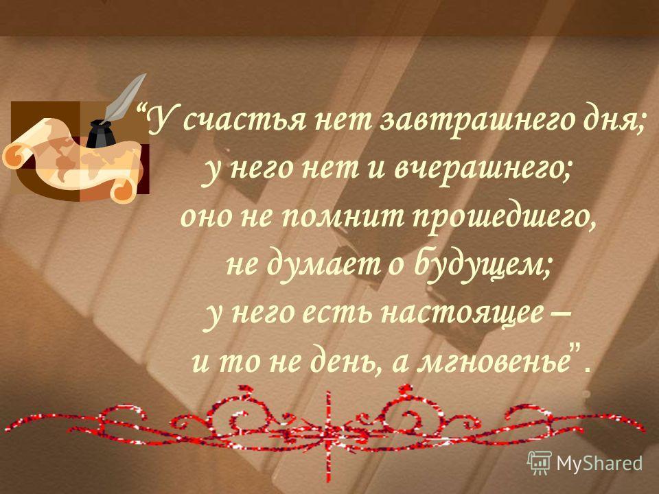 У счастья нет завтрашнего дня; у него нет и вчерашнего; оно не помнит прошедшего, не думает о будущем; у него есть настоящее – и то не день, а мгновенье.