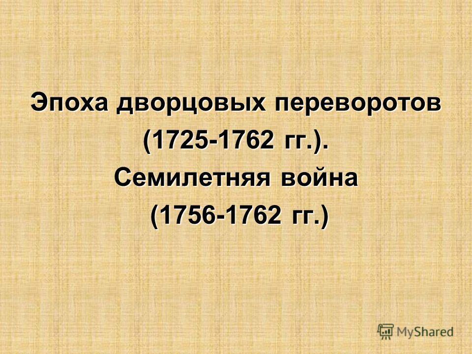 Эпоха дворцовых переворотов (1725-1762 гг.). Семилетняя война (1756-1762 гг.) (1756-1762 гг.)