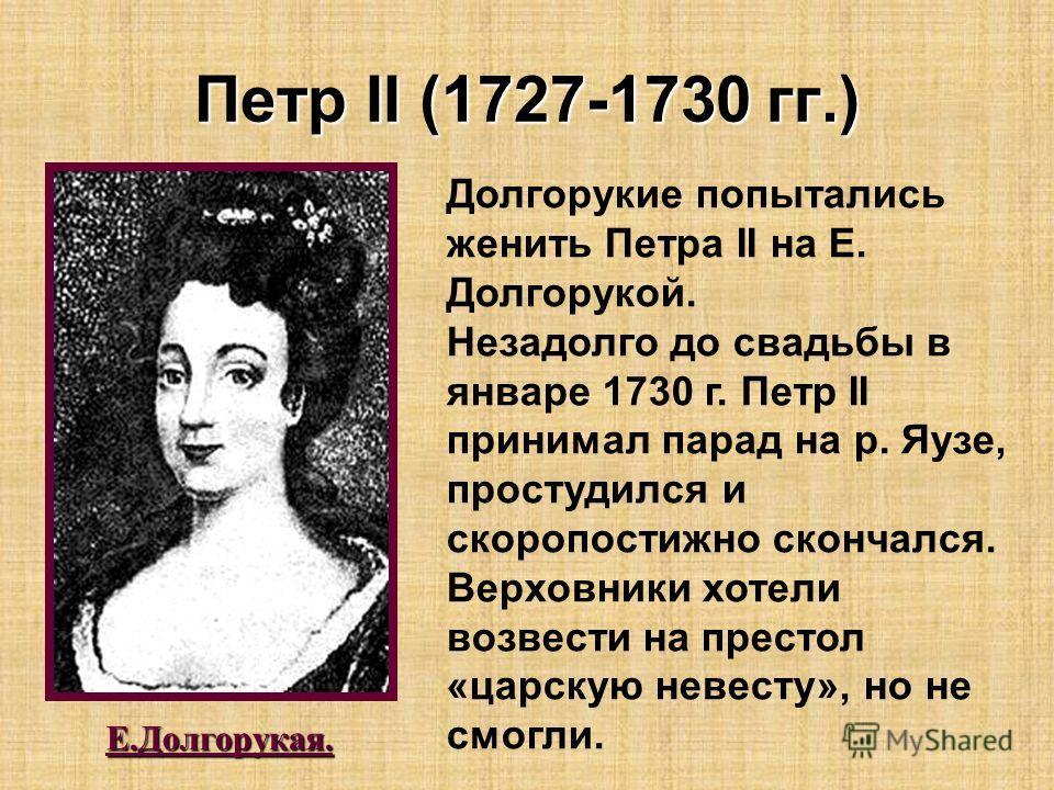 Петр II (1727-1730 гг.) Е.Долгорукая. Долгорукие попытались женить Петра II на Е. Долгорукой. Незадолго до свадьбы в январе 1730 г. Петр II принимал парад на р. Яузе, простудился и скоропостижно скончался. Верховники хотели возвести на престол «царск